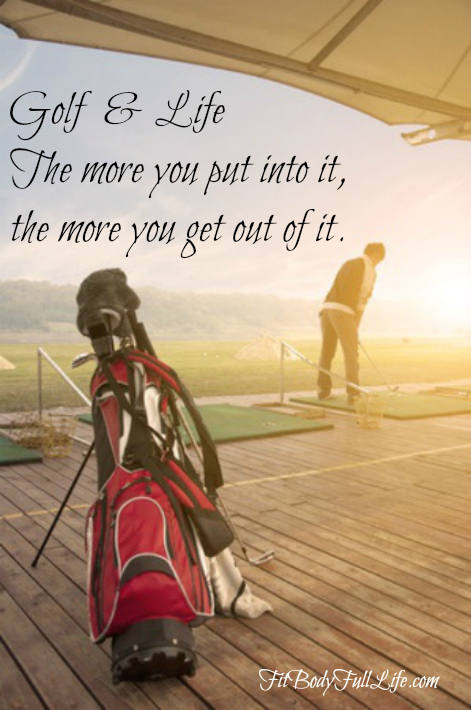 Golf & Life – The More You Put Into It, the More You Get Out Of It.