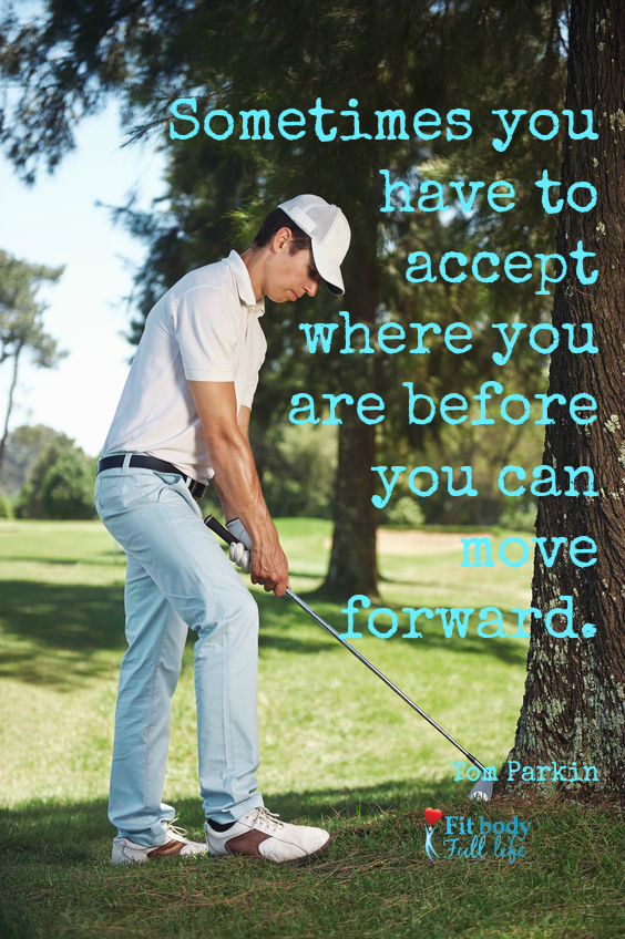 Sometimes you have to accept where you are before you can move forward.