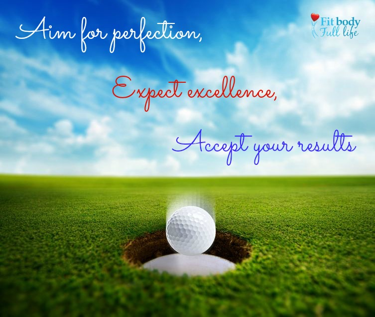 Aim for Perfection, Expect Excellence, Accept Your Results