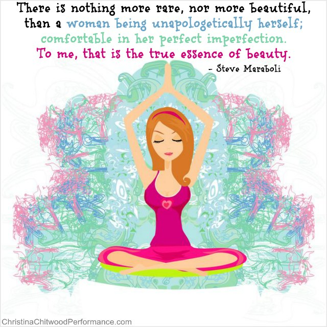 "Body Image Quote: ""There is nothing more rare, nor more beautiful, than a woman being unapologetically herself; comfortable in her perfect imperfection. To me, that is the true essence of beauty."" Steve Maraboli"