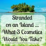 Stranded on an Island … What 3 Cosmetics Would You Take?